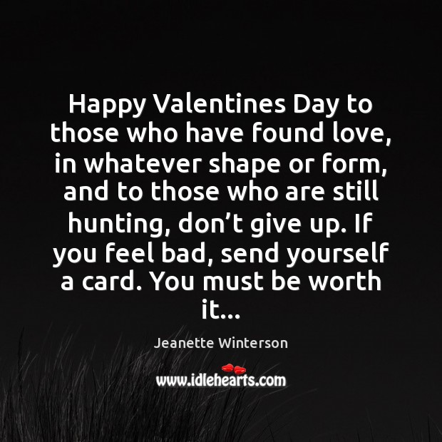 Happy Valentines Day to those who have found love, in whatever shape Jeanette Winterson Picture Quote