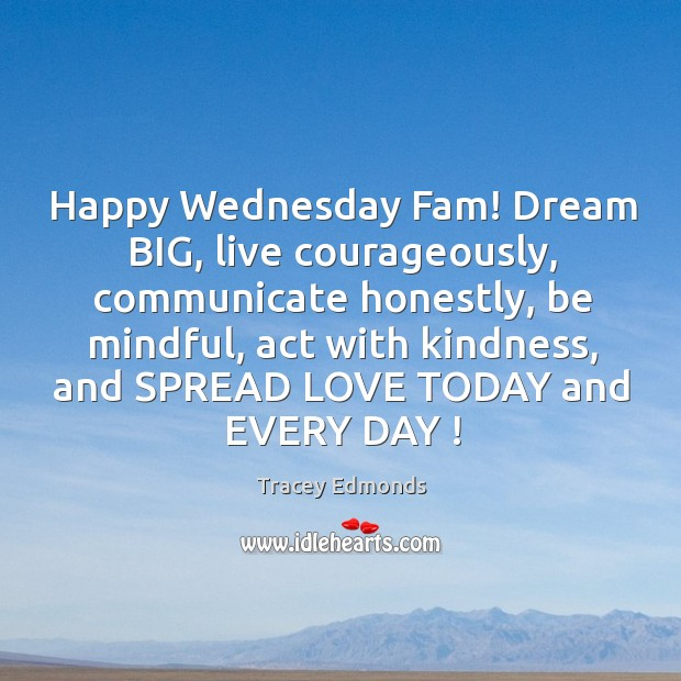 Happy Wednesday Fam! Dream BIG, live courageously, communicate honestly, be mindful, act Wednesday Quotes Image