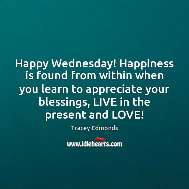 Happy Wednesday! Happiness is found from within when you learn to appreciate Wednesday Quotes Image
