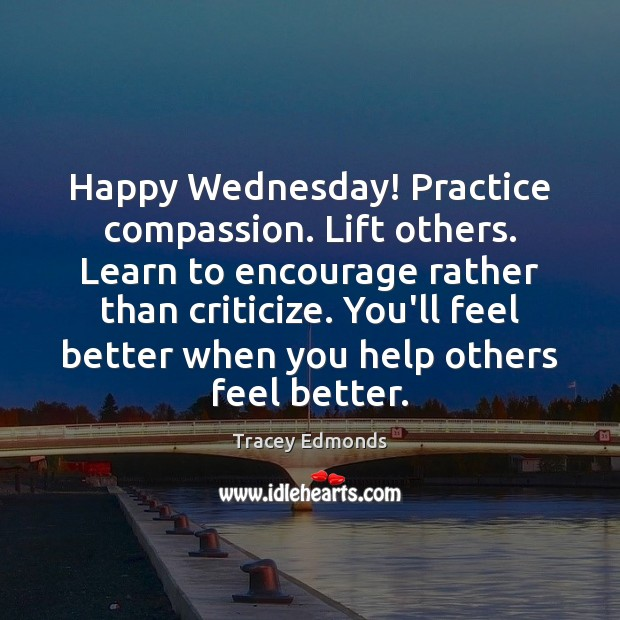 Happy Wednesday! Practice compassion. Lift others. Learn to encourage rather than criticize. Wednesday Quotes Image