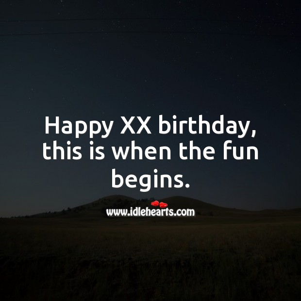 Happy XX birthday, this is when the fun begins. Age Birthday Messages Image