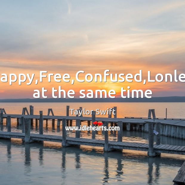 Happy,Free,Confused,Lonley at the same time Taylor Swift Picture Quote