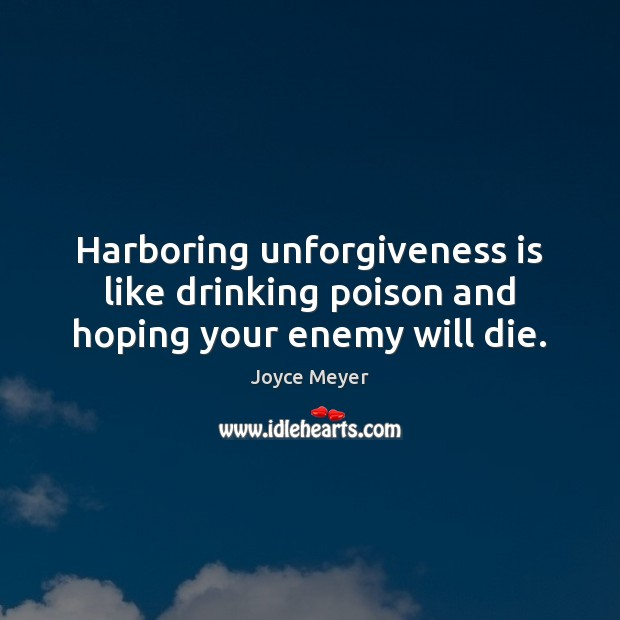 Harboring unforgiveness is like drinking poison and hoping your enemy will die. Image