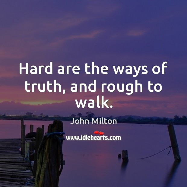 Hard are the ways of truth, and rough to walk. John Milton Picture Quote