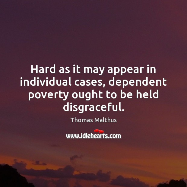 Hard as it may appear in individual cases, dependent poverty ought to be held disgraceful. Image