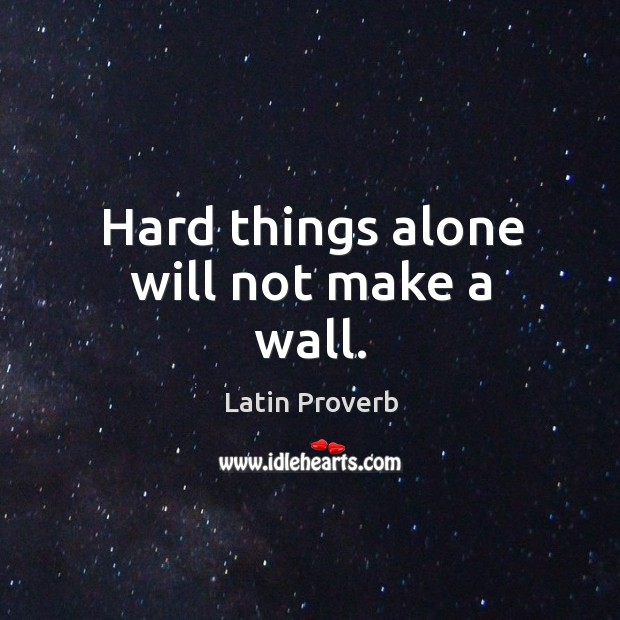 Hard things alone will not make a wall. Image