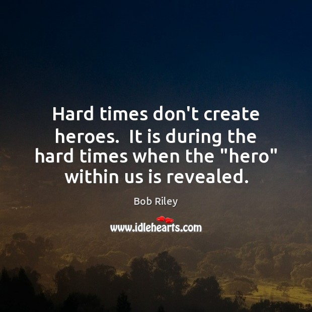 Image, Hard times don't create heroes.  It is during the hard times when