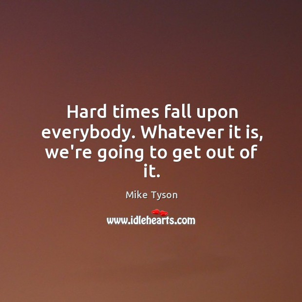 Hard times fall upon everybody. Whatever it is, we're going to get out of it. Image