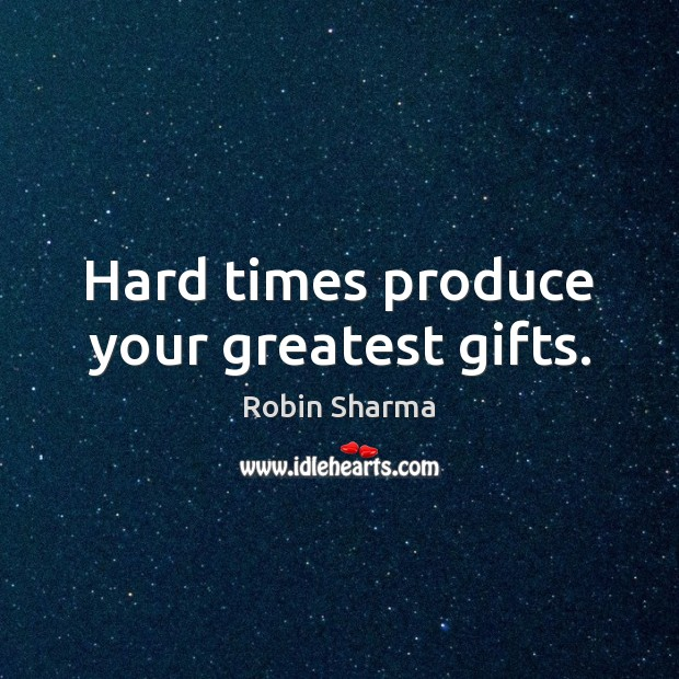 Image, Hard times produce your greatest gifts.