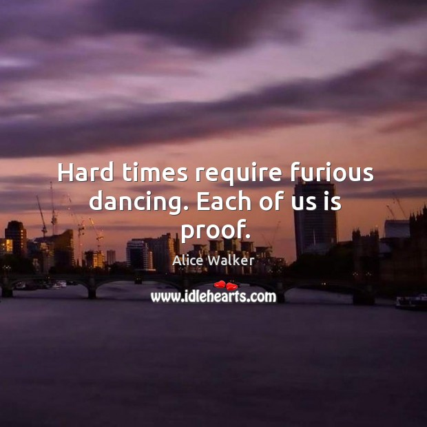 Image, Hard times require furious dancing. Each of us is proof.