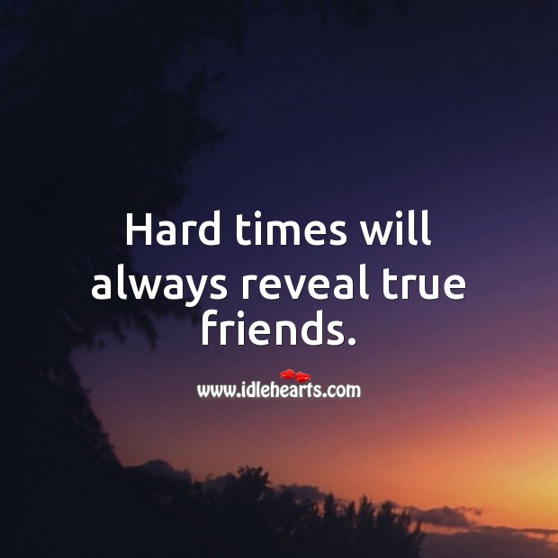 Hard times will always reveal true friends. True Friends Quotes Image