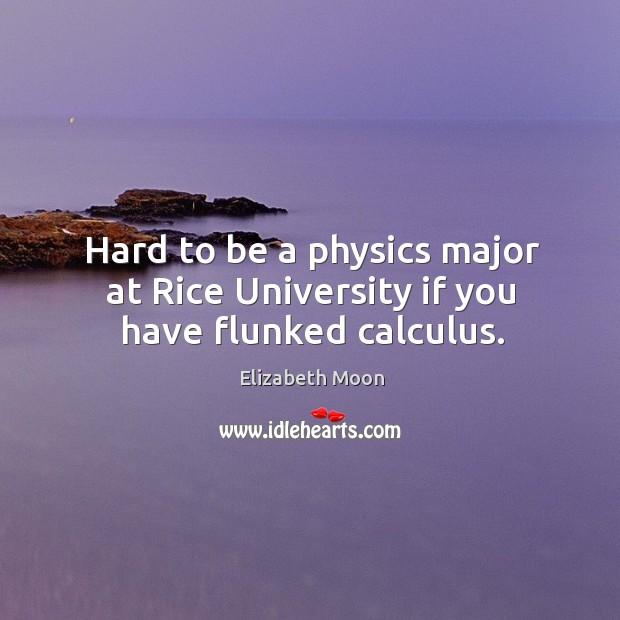 Hard to be a physics major at Rice University if you have flunked calculus. Elizabeth Moon Picture Quote