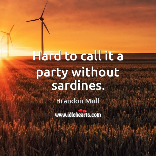 Hard to call it a party without sardines. Brandon Mull Picture Quote