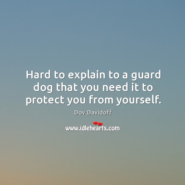 Hard to explain to a guard dog that you need it to protect you from yourself. Image