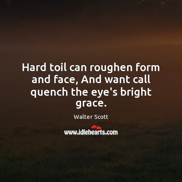 Hard toil can roughen form and face, And want call quench the eye's bright grace. Walter Scott Picture Quote
