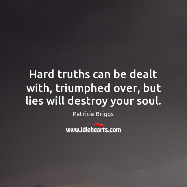 Hard truths can be dealt with, triumphed over, but lies will destroy your soul. Patricia Briggs Picture Quote