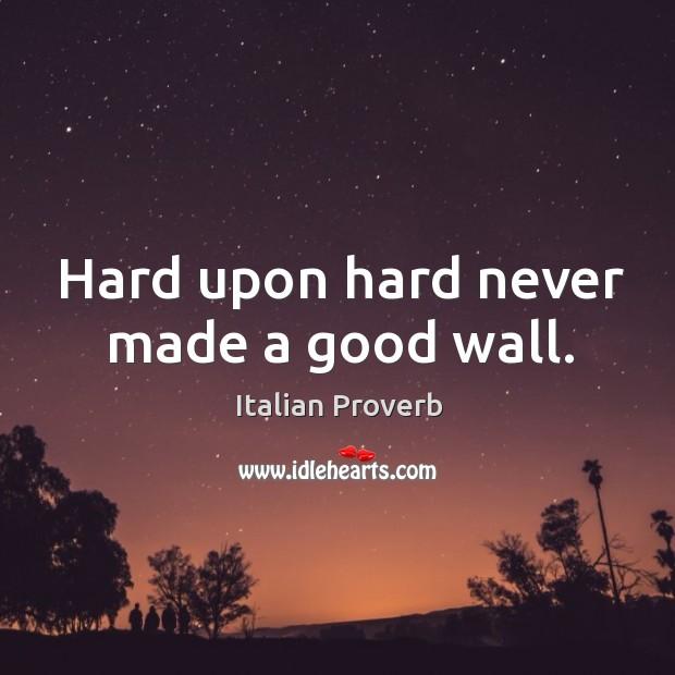 Image, Hard upon hard never made a good wall.