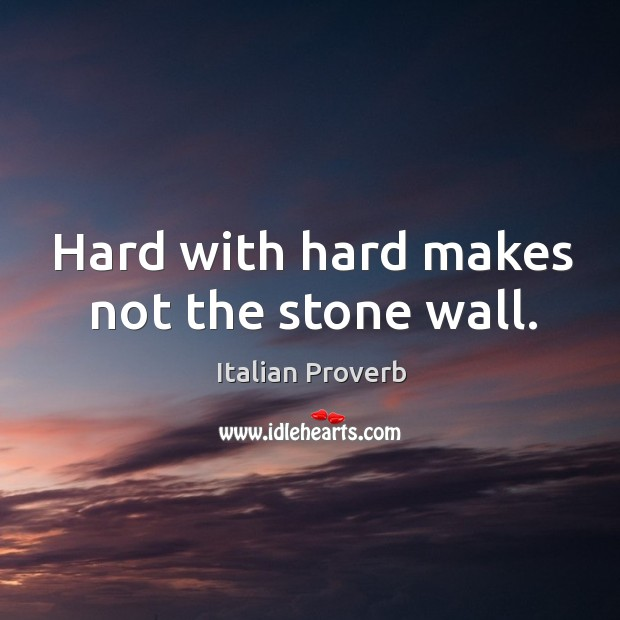 Image, Hard with hard makes not the stone wall.