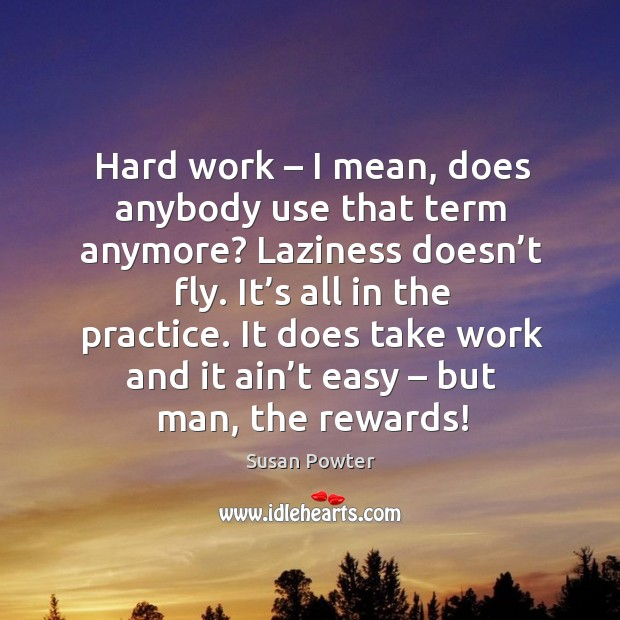 Hard work – I mean, does anybody use that term anymore? laziness doesn't fly. It's all in the practice. Susan Powter Picture Quote