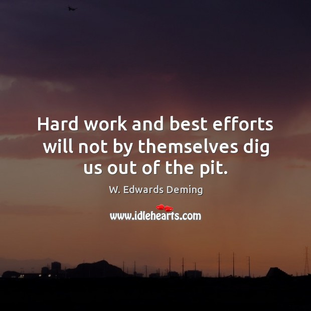 Image, Hard work and best efforts will not by themselves dig us out of the pit.