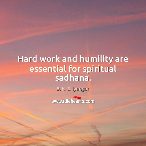 Hard work and humility are essential for spiritual sadhana. B. K. S. Iyengar Picture Quote