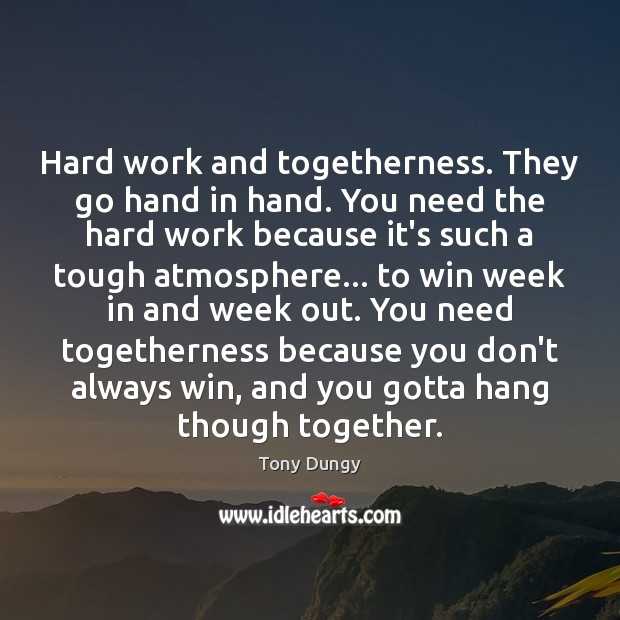 Image, Hard work and togetherness. They go hand in hand. You need the