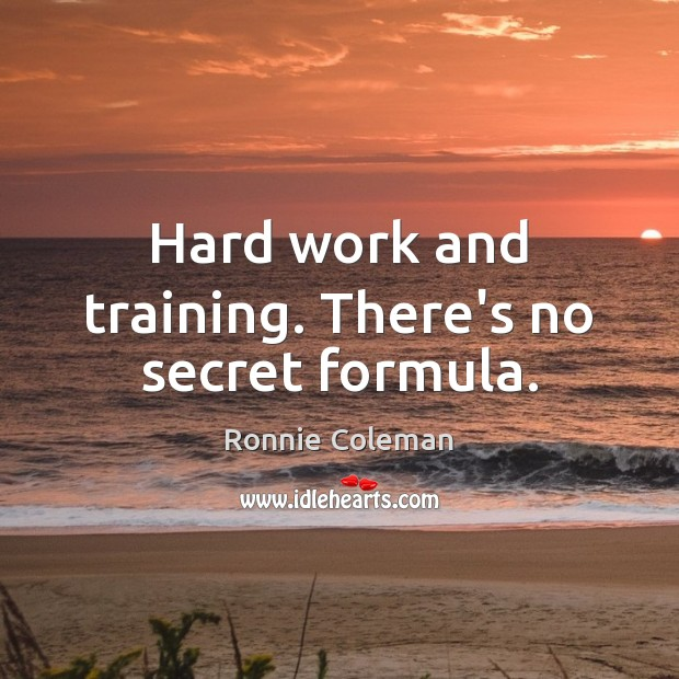 Hard work and training. There's no secret formula. Ronnie Coleman Picture Quote