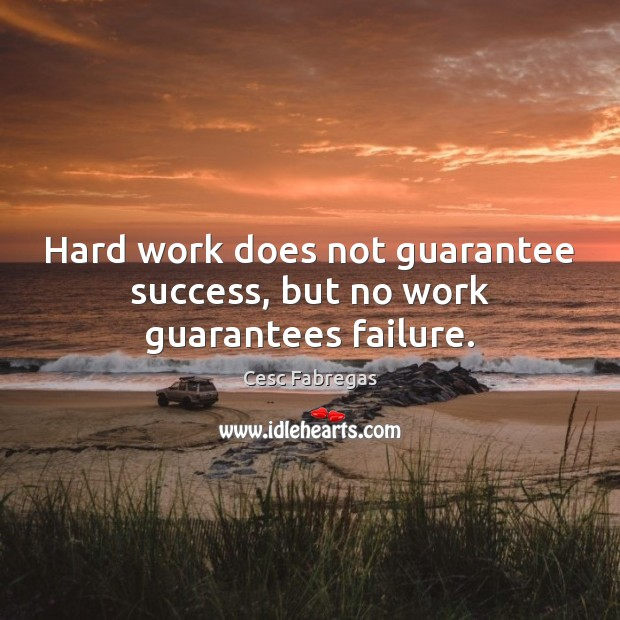 Hard work does not guarantee success, but no work guarantees failure. Cesc Fabregas Picture Quote