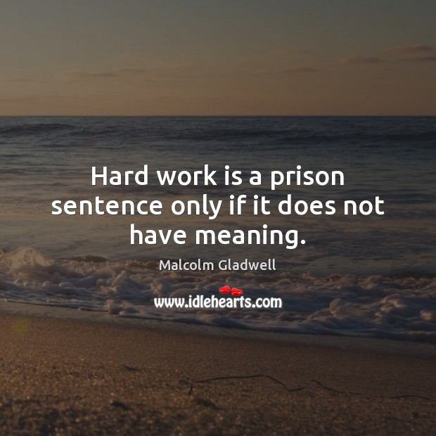 Image, Hard work is a prison sentence only if it does not have meaning.