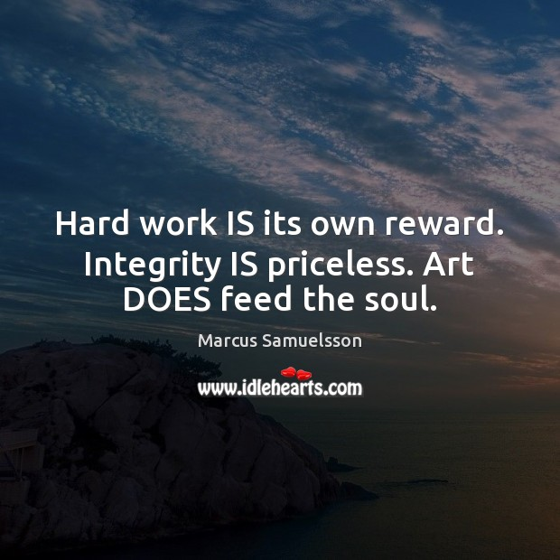Hard work IS its own reward. Integrity IS priceless. Art DOES feed the soul. Integrity Quotes Image