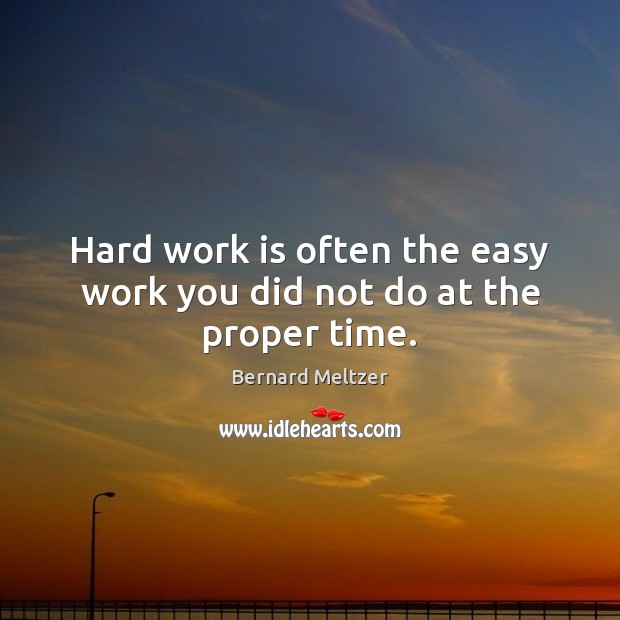 Image, Hard work is often the easy work you did not do at the proper time.