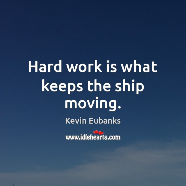 Image, Hard work is what keeps the ship moving.