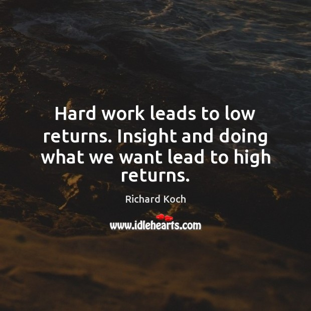 Image, Hard work leads to low returns. Insight and doing what we want lead to high returns.
