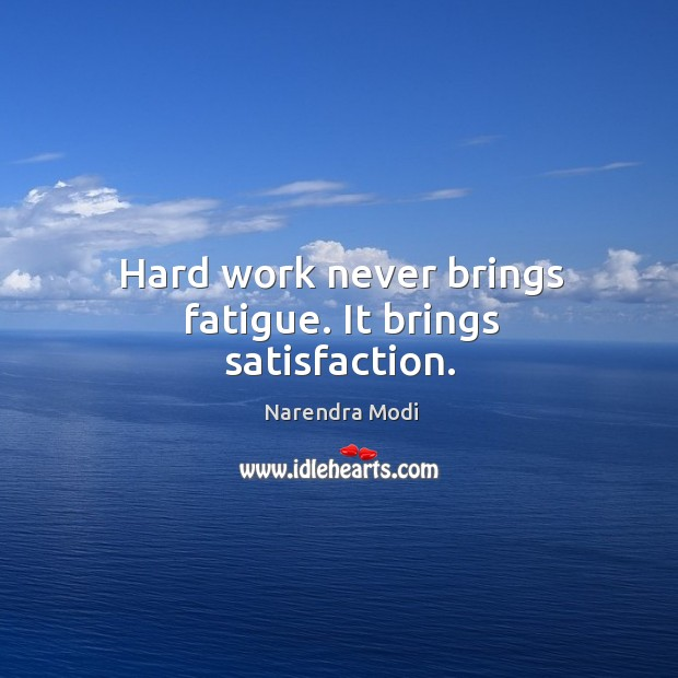Image, Hard work never brings fatigue. It brings satisfaction.