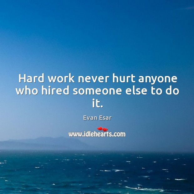 Hard work never hurt anyone who hired someone else to do it. Image