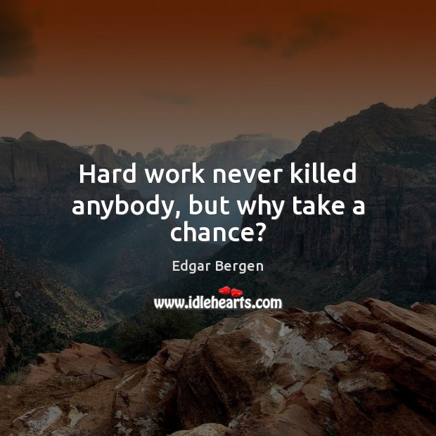 Hard work never killed anybody, but why take a chance? Image