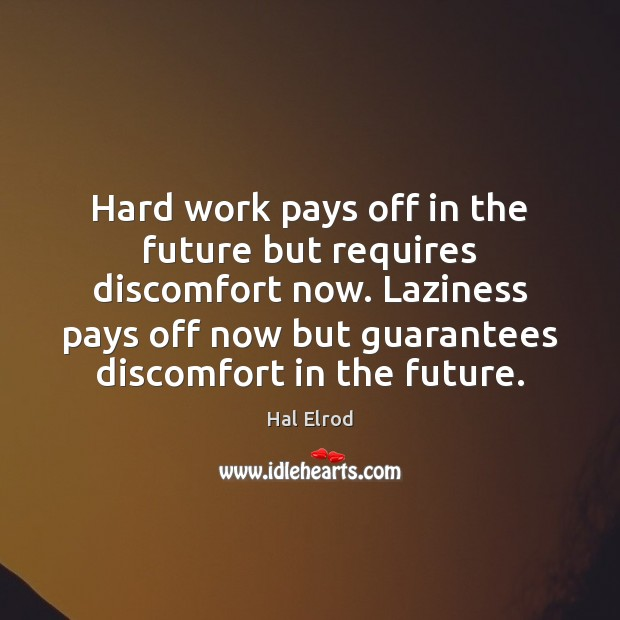 Hard work pays off in the future but requires discomfort now. Laziness Hal Elrod Picture Quote