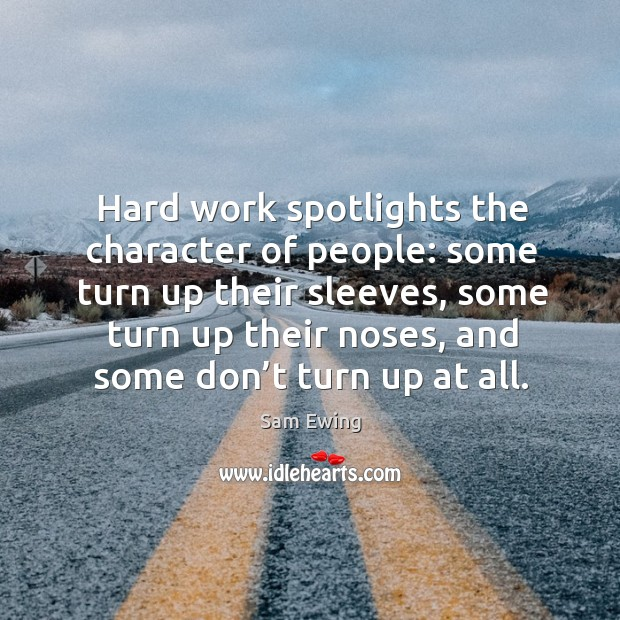 Image, Hard work spotlights the character of people: some turn up their sleeves, some turn up their noses, and some don't turn up at all.