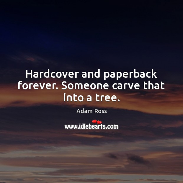 Hardcover and paperback forever. Someone carve that into a tree. Image