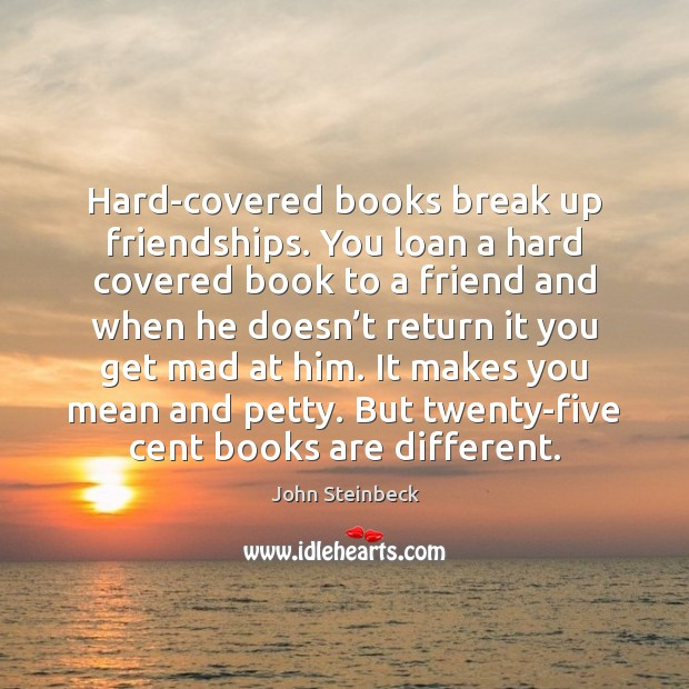 Hard-covered books break up friendships. You loan a hard covered book to Break Up Quotes Image