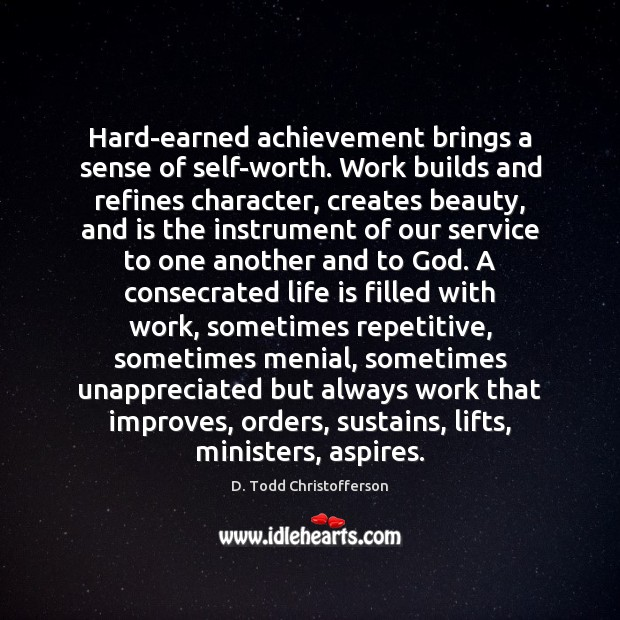Hard-earned achievement brings a sense of self-worth. Work builds and refines character, Unappreciated Quotes Image