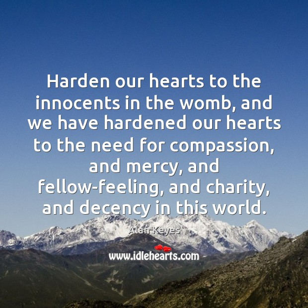 Harden our hearts to the innocents in the womb, and we have Image