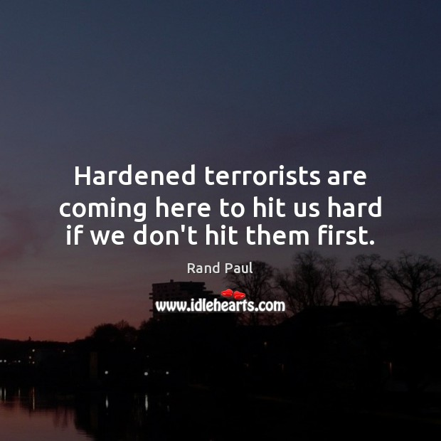 Hardened terrorists are coming here to hit us hard if we don't hit them first. Rand Paul Picture Quote