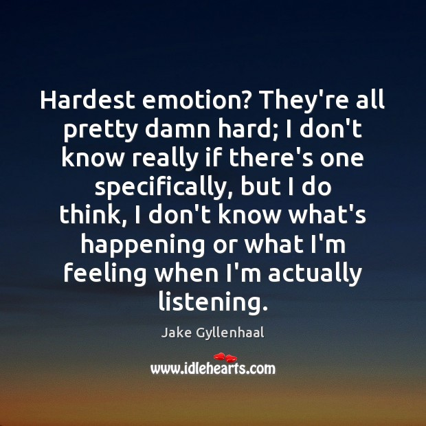 Hardest emotion? They're all pretty damn hard; I don't know really if Jake Gyllenhaal Picture Quote