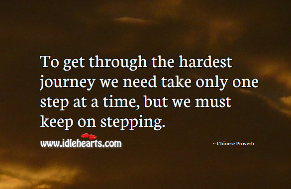 To get through the hardest journey we need take only one step at a time, but we must keep on stepping. Chinese Proverbs Image