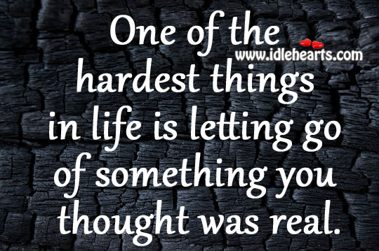 One Of The Hardest Things In Life Is Letting Go Of Something You Thought Was Real.