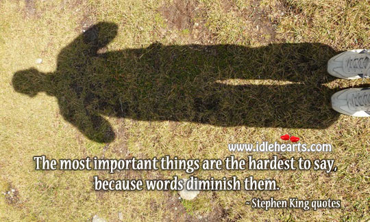Most important things are the hardest to say Stephen King Picture Quote