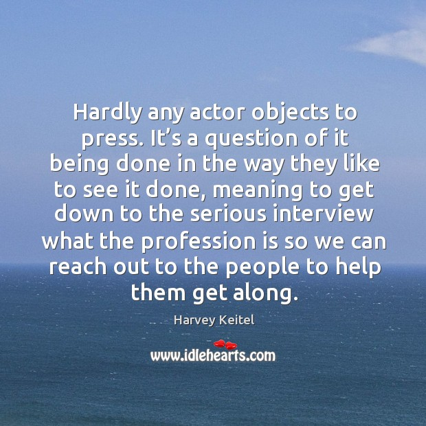 Hardly any actor objects to press. It's a question of it being done in the way they like to see it done Image