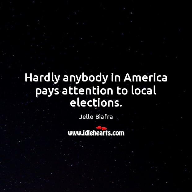 Hardly anybody in America pays attention to local elections. Jello Biafra Picture Quote