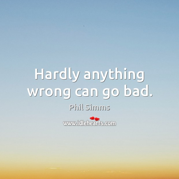 Hardly anything wrong can go bad. Image